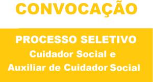 CONVOCAÇÃO PROCESSO SELETIVO – Cuidador Social e Auxiliar de Cuidador Social